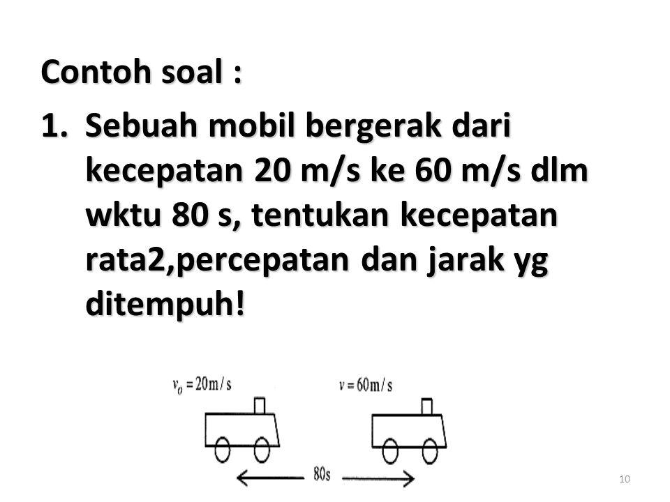 Contoh soal : Sebuah mobil bergerak dari kecepatan 20 m/s ke 60 m/s dlm wktu 80 s, tentukan kecepatan rata2,percepatan dan jarak yg ditempuh!