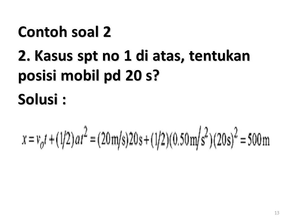 Contoh soal 2 2. Kasus spt no 1 di atas, tentukan posisi mobil pd 20 s Solusi :