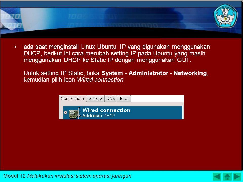 ada saat menginstall Linux Ubuntu IP yang digunakan menggunakan DHCP, berikut ini cara merubah setting IP pada Ubuntu yang masih menggunakan DHCP ke Static IP dengan menggunakan GUI . Untuk setting IP Static, buka System - Administrator - Networking, kemudian pilih icon Wired connection