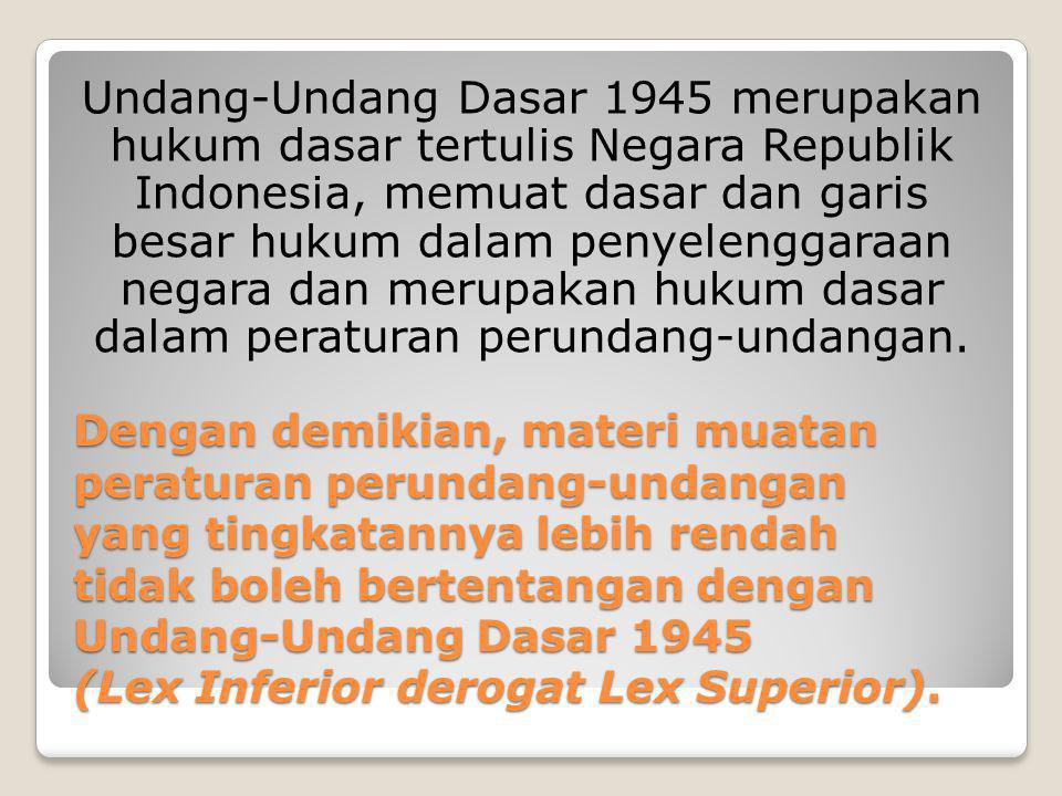 Undang-Undang Dasar 1945 merupakan hukum dasar tertulis Negara Republik Indonesia, memuat dasar dan garis besar hukum dalam penyelenggaraan negara dan merupakan hukum dasar dalam peraturan perundang-undangan.