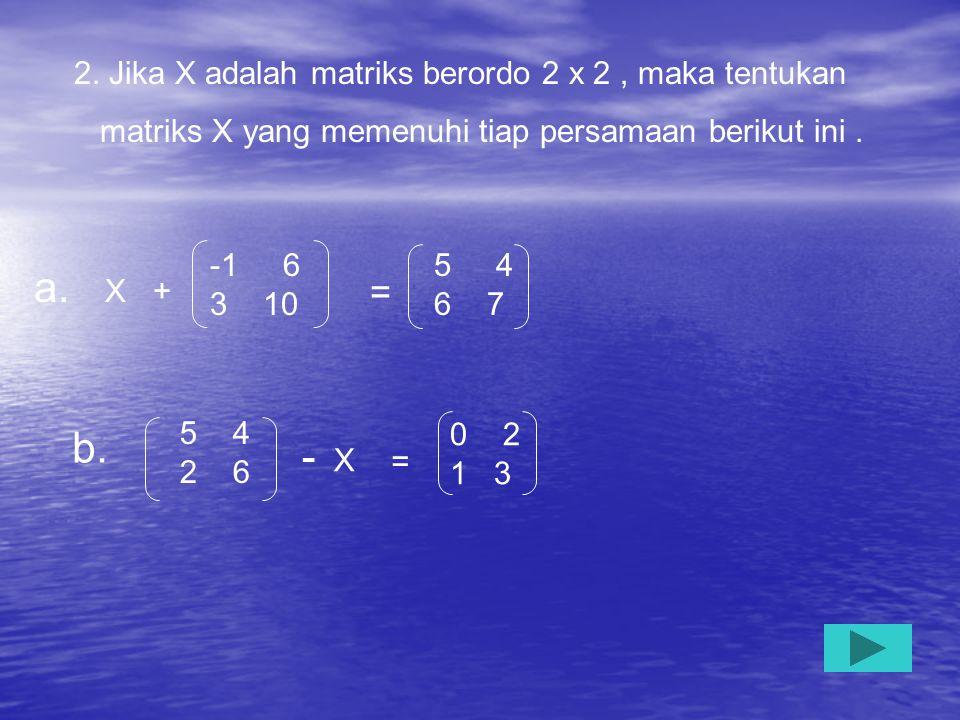 a. X + b. - X = 2. Jika X adalah matriks berordo 2 x 2 , maka tentukan