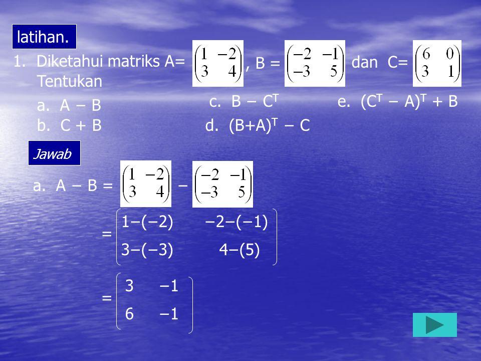 latihan. 1. Diketahui matriks A= , B = , dan C= Tentukan c. B − CT