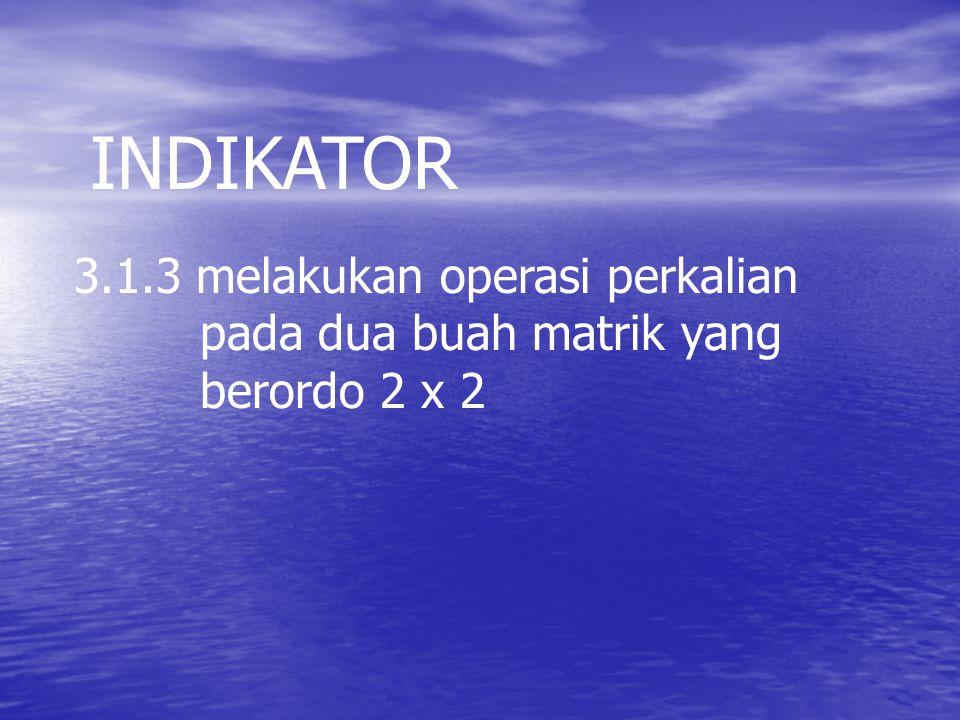 INDIKATOR 3.1.3 melakukan operasi perkalian pada dua buah matrik yang berordo 2 x 2