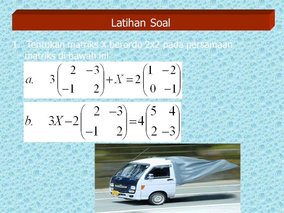 Latihan Soal 1. Tentukan matriks X berordo 2x2 pada persamaan matriks di bawah ini