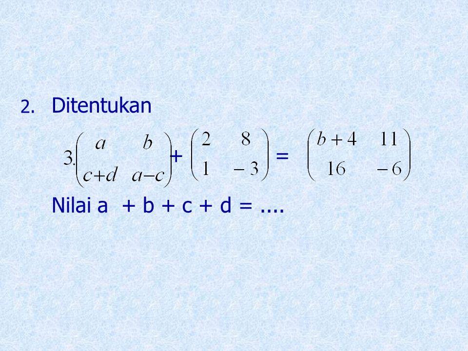Ditentukan + = Nilai a + b + c + d = .... 2.