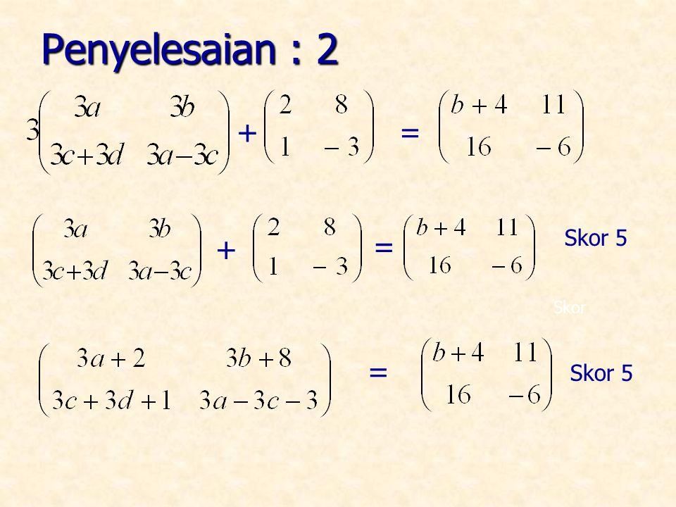 Penyelesaian : 2 + = + = Skor 5 Skor = Skor 5