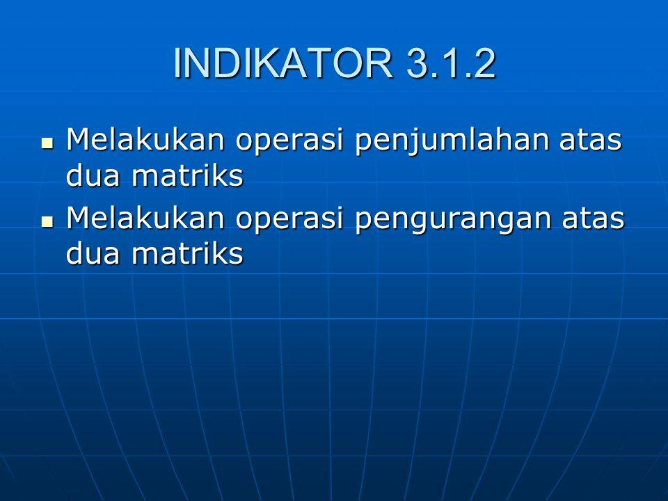 INDIKATOR 3.1.2 Melakukan operasi penjumlahan atas dua matriks