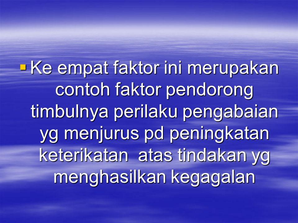 Ke empat faktor ini merupakan contoh faktor pendorong timbulnya perilaku pengabaian yg menjurus pd peningkatan keterikatan atas tindakan yg menghasilkan kegagalan