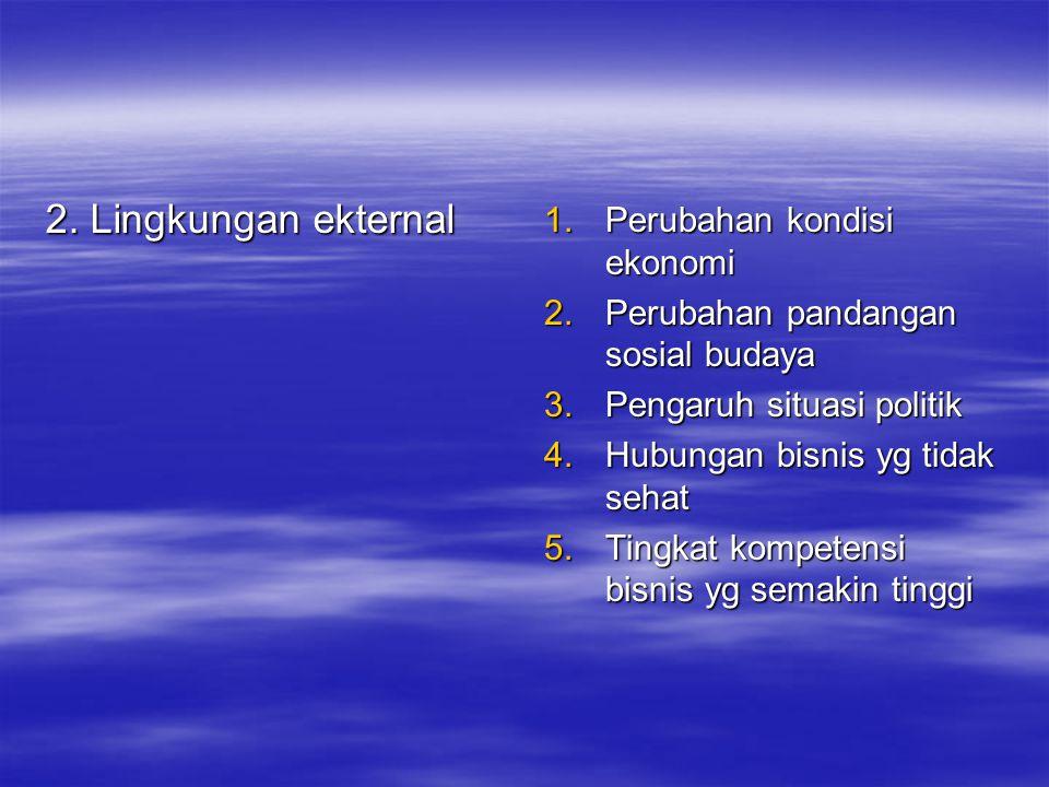 2. Lingkungan ekternal Perubahan kondisi ekonomi