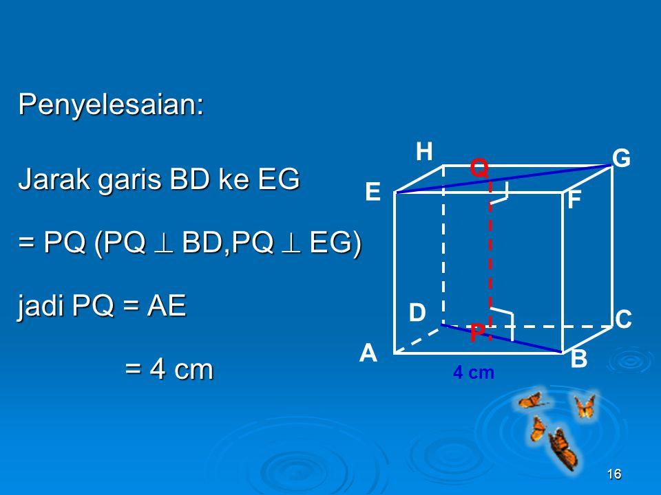 Penyelesaian: Jarak garis BD ke EG = PQ (PQ  BD,PQ  EG) jadi PQ = AE = 4 cm