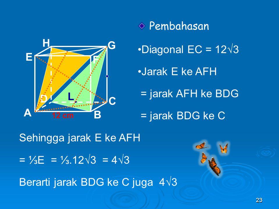 Pembahasan •Diagonal EC = 12√3 •Jarak E ke AFH H G = jarak AFH ke BDG