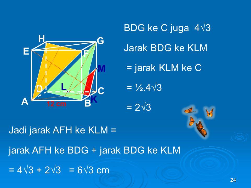 jarak AFH ke BDG + jarak BDG ke KLM = 4√3 + 2√3 = 6√3 cm