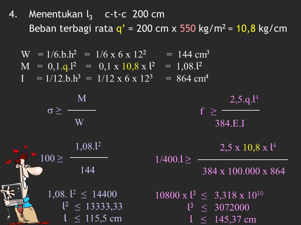 Menentukan l3 c-t-c 200 cm Beban terbagi rata q' = 200 cm x 550 kg/m2 = 10,8 kg/cm. W = 1/6.b.h2 = 1/6 x 6 x 122 = 144 cm3.