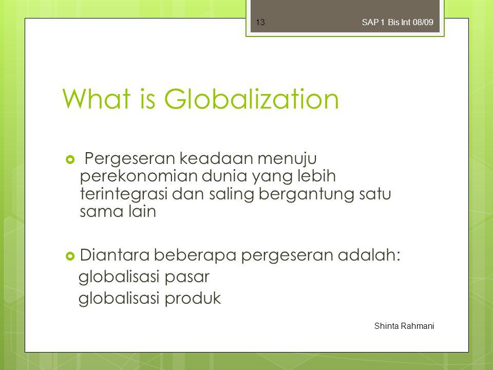 SAP 1 Bis Int 08/09 What is Globalization. Pergeseran keadaan menuju perekonomian dunia yang lebih terintegrasi dan saling bergantung satu sama lain.