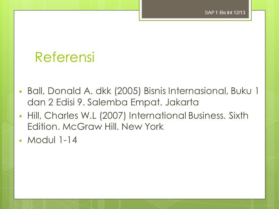 Bisnis Internasional SAP 1 Bis Int 12/13. Referensi. Ball, Donald A. dkk (2005) Bisnis Internasional, Buku 1 dan 2 Edisi 9. Salemba Empat. Jakarta.