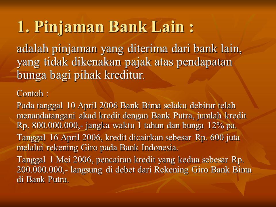 1. Pinjaman Bank Lain : adalah pinjaman yang diterima dari bank lain, yang tidak dikenakan pajak atas pendapatan bunga bagi pihak kreditur.