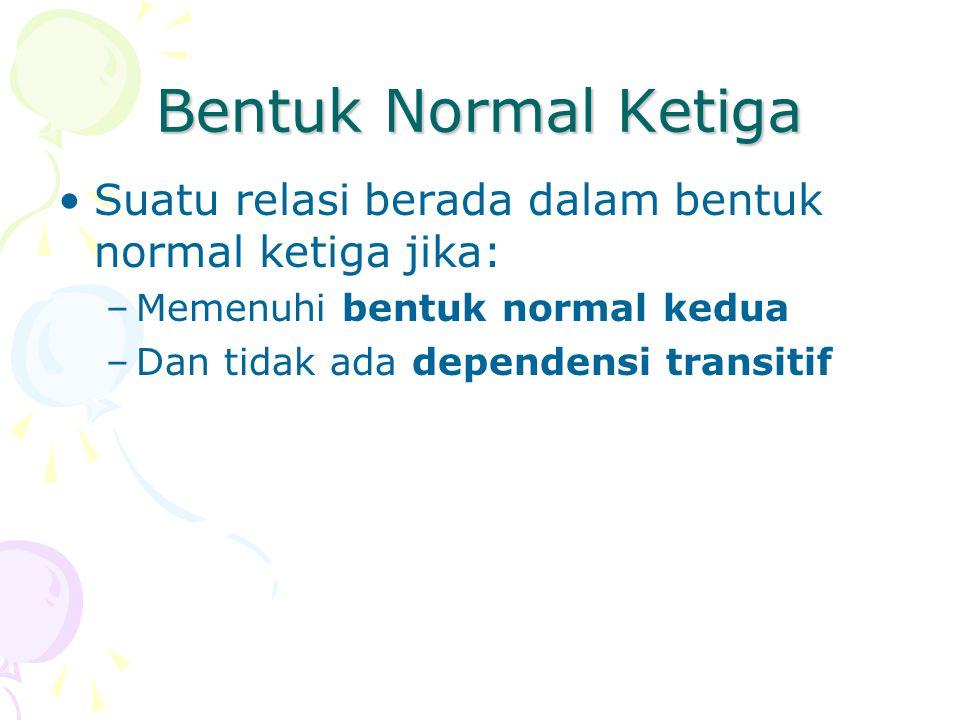 Bentuk Normal Ketiga Suatu relasi berada dalam bentuk normal ketiga jika: Memenuhi bentuk normal kedua.