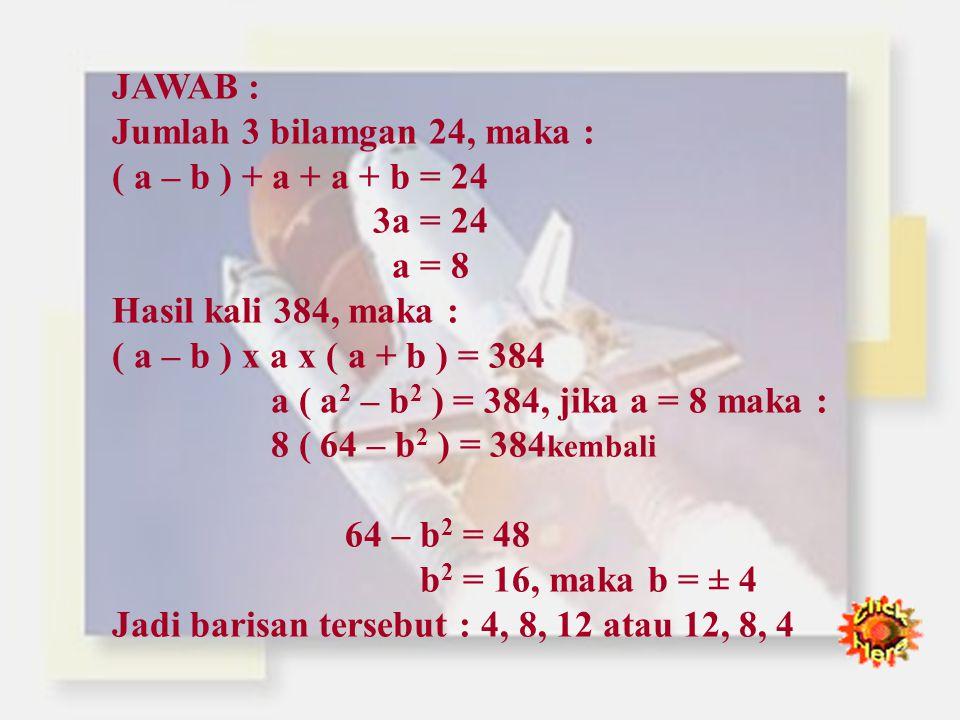 JAWAB : Jumlah 3 bilamgan 24, maka : ( a – b ) + a + a + b = 24. 3a = 24. a = 8. Hasil kali 384, maka :