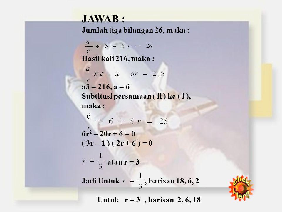 JAWAB : Jumlah tiga bilangan 26, maka : Hasil kali 216, maka :