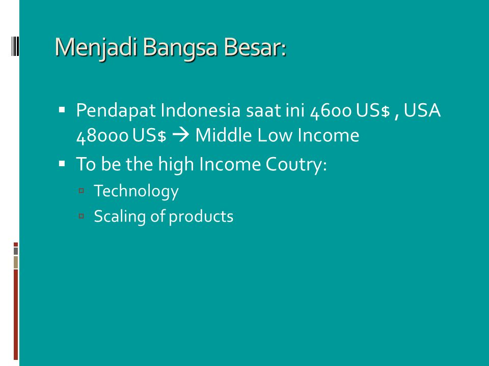 Menjadi Bangsa Besar: Pendapat Indonesia saat ini 4600 US$ , USA 48000 US$  Middle Low Income. To be the high Income Coutry: