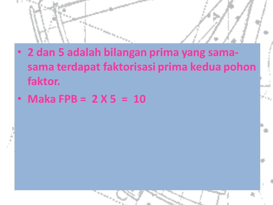 2 dan 5 adalah bilangan prima yang sama-sama terdapat faktorisasi prima kedua pohon faktor.