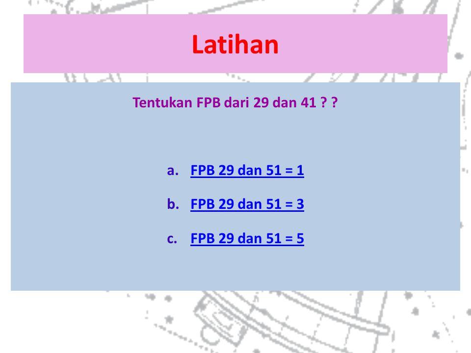 Latihan Tentukan FPB dari 29 dan 41 FPB 29 dan 51 = 1