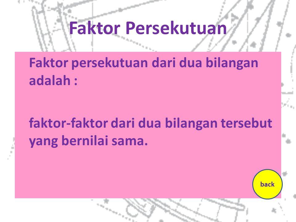 Faktor Persekutuan Faktor persekutuan dari dua bilangan adalah : faktor-faktor dari dua bilangan tersebut yang bernilai sama.