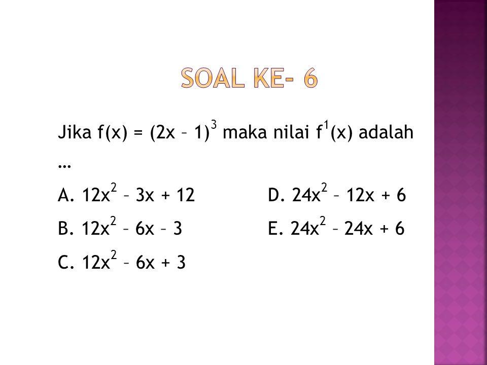 Soal ke- 6 Jika f(x) = (2x – 1)3 maka nilai f1(x) adalah … A.
