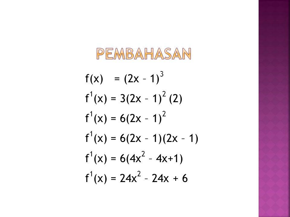 Pembahasan f(x) = (2x – 1)3 f1(x) = 3(2x – 1)2 (2) f1(x) = 6(2x – 1)2 f1(x) = 6(2x – 1)(2x – 1) f1(x) = 6(4x2 – 4x+1) f1(x) = 24x2 – 24x + 6