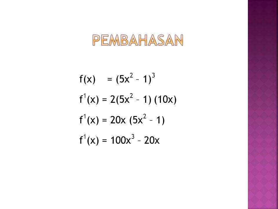 Pembahasan f(x) = (5x2 – 1)3 f1(x) = 2(5x2 – 1) (10x) f1(x) = 20x (5x2 – 1) f1(x) = 100x3 – 20x