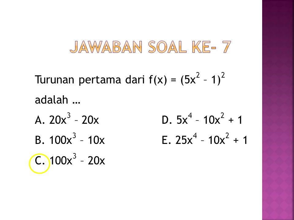 Jawaban Soal ke- 7 Turunan pertama dari f(x) = (5x2 – 1)2 adalah … A.