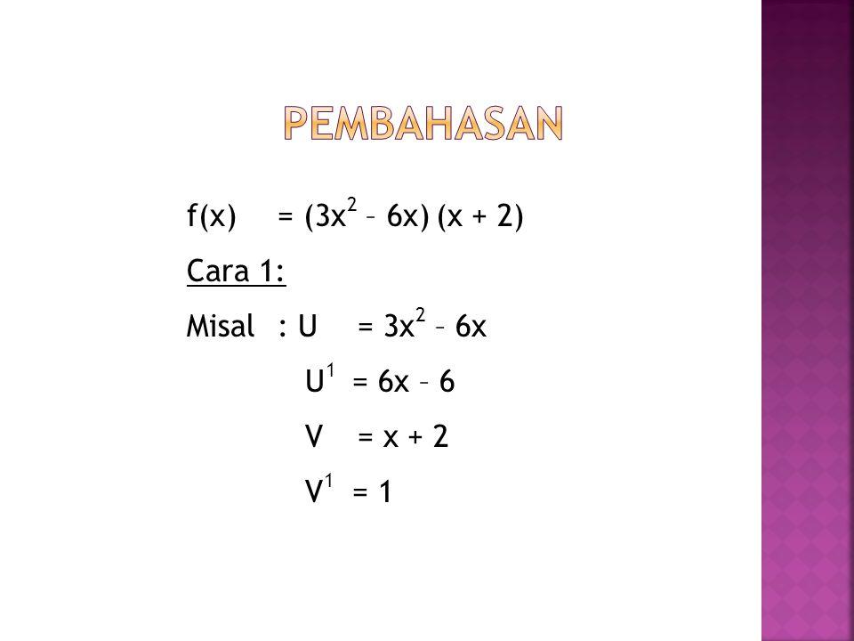 Pembahasan f(x) = (3x2 – 6x) (x + 2) Cara 1: Misal : U = 3x2 – 6x U1 = 6x – 6 V = x + 2 V1 = 1