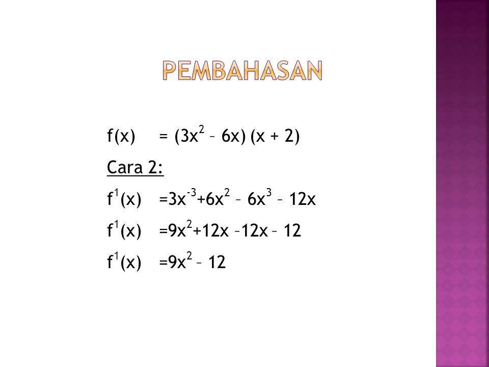 Pembahasan f(x) = (3x2 – 6x) (x + 2) Cara 2: f1(x) = 3x-3+6x2 – 6x3 – 12x f1(x) = 9x2+12x –12x – 12 f1(x) = 9x2 – 12
