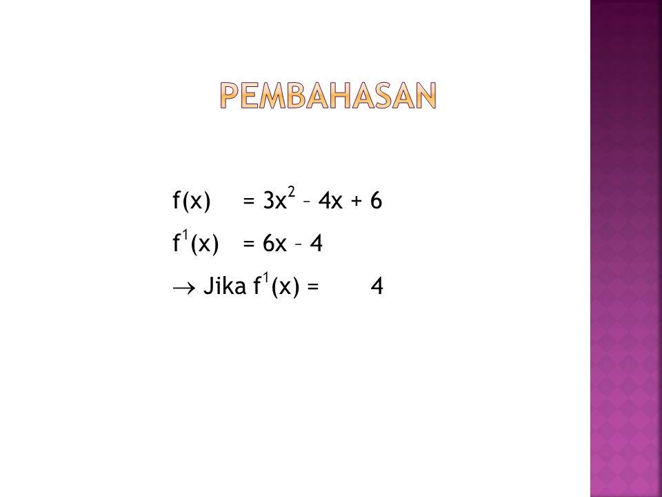 Pembahasan f(x) = 3x2 – 4x + 6 f1(x) = 6x – 4  Jika f1(x) = 4