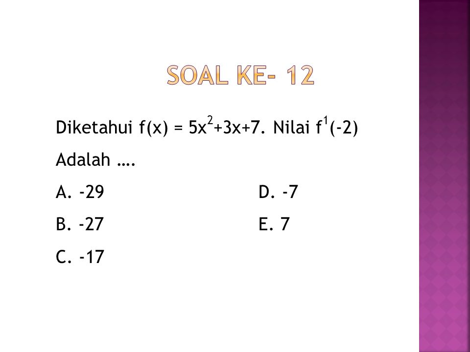 Soal ke- 12 Diketahui f(x) = 5x2+3x+7. Nilai f1(-2) Adalah …. A. -29 D. -7 B. -27 E. 7 C. -17
