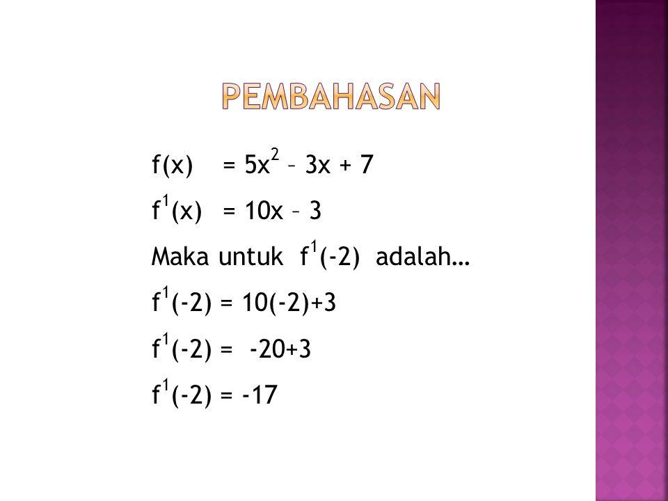 Pembahasan f(x) = 5x2 – 3x + 7 f1(x) = 10x – 3 Maka untuk f1(-2) adalah… f1(-2) = 10(-2)+3 f1(-2) = -20+3 f1(-2) = -17