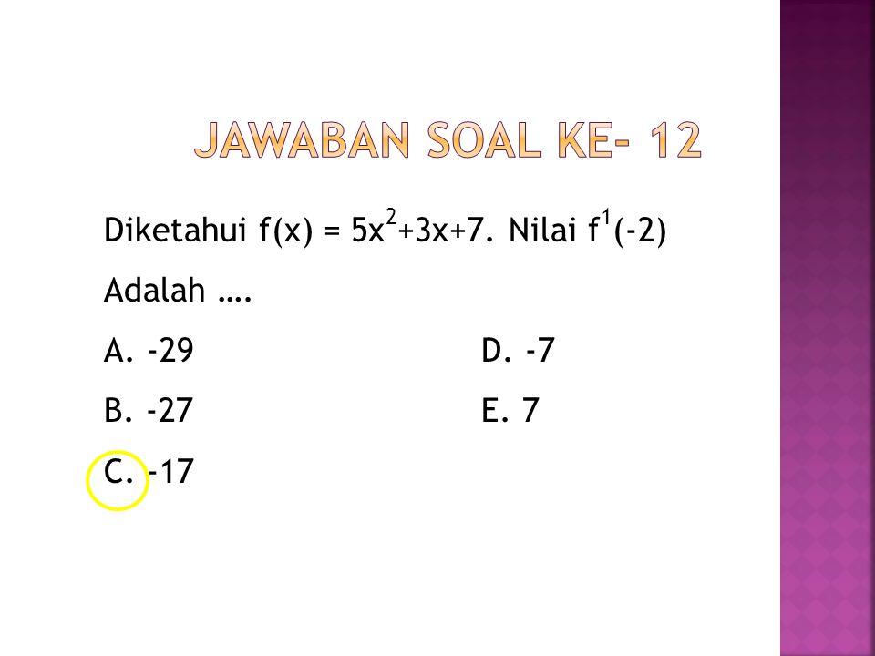 Jawaban Soal ke- 12 Diketahui f(x) = 5x2+3x+7. Nilai f1(-2) Adalah ….