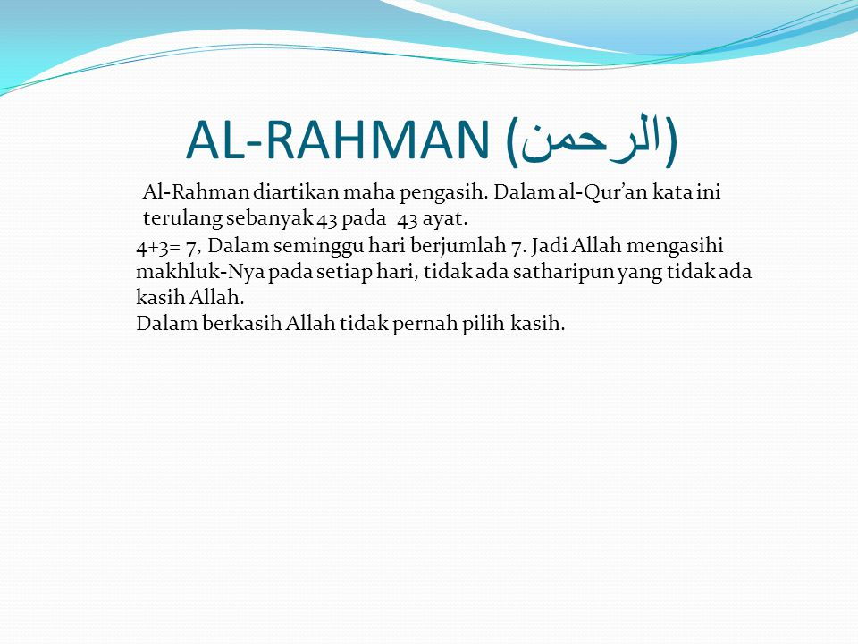 AL-RAHMAN (الرحمن) Al-Rahman diartikan maha pengasih. Dalam al-Qur'an kata ini terulang sebanyak 43 pada 43 ayat.