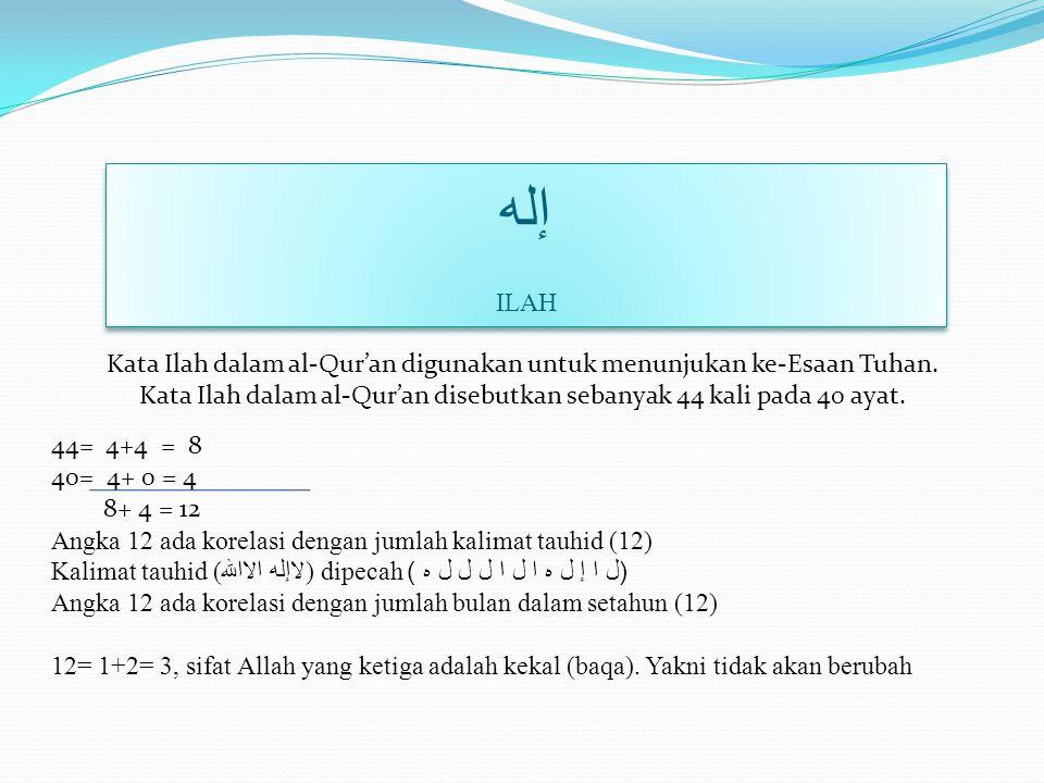 إله ILAH Kata Ilah dalam al-Qur'an digunakan untuk menunjukan ke-Esaan Tuhan. Kata Ilah dalam al-Qur'an disebutkan sebanyak 44 kali pada 40 ayat.