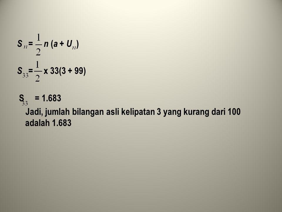 S = n (a + U ) S = x 33(3 + 99) S = 1.683 Jadi, jumlah bilangan asli kelipatan 3 yang kurang dari 100 adalah 1.683