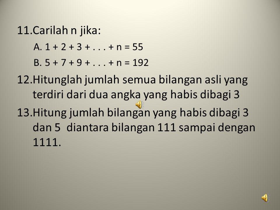 Carilah n jika: 1 + 2 + 3 + . . . + n = 55. 5 + 7 + 9 + . . . + n = 192.