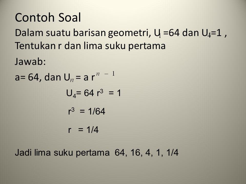 Contoh Soal Dalam suatu barisan geometri, U =64 dan U =1 , Tentukan r dan lima suku pertama Jawab: a= 64, dan U = a r