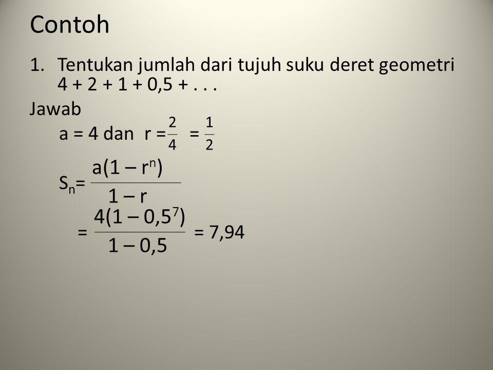 Contoh Tentukan jumlah dari tujuh suku deret geometri 4 + 2 + 1 + 0,5 + . . . Jawab. a = 4 dan r = =
