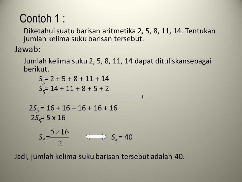 Contoh 1 : Diketahui suatu barisan aritmetika 2, 5, 8, 11, 14. Tentukan jumlah kelima suku barisan tersebut.