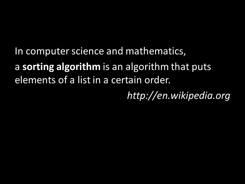 In computer science and mathematics, a sorting algorithm is an algorithm that puts elements of a list in a certain order.