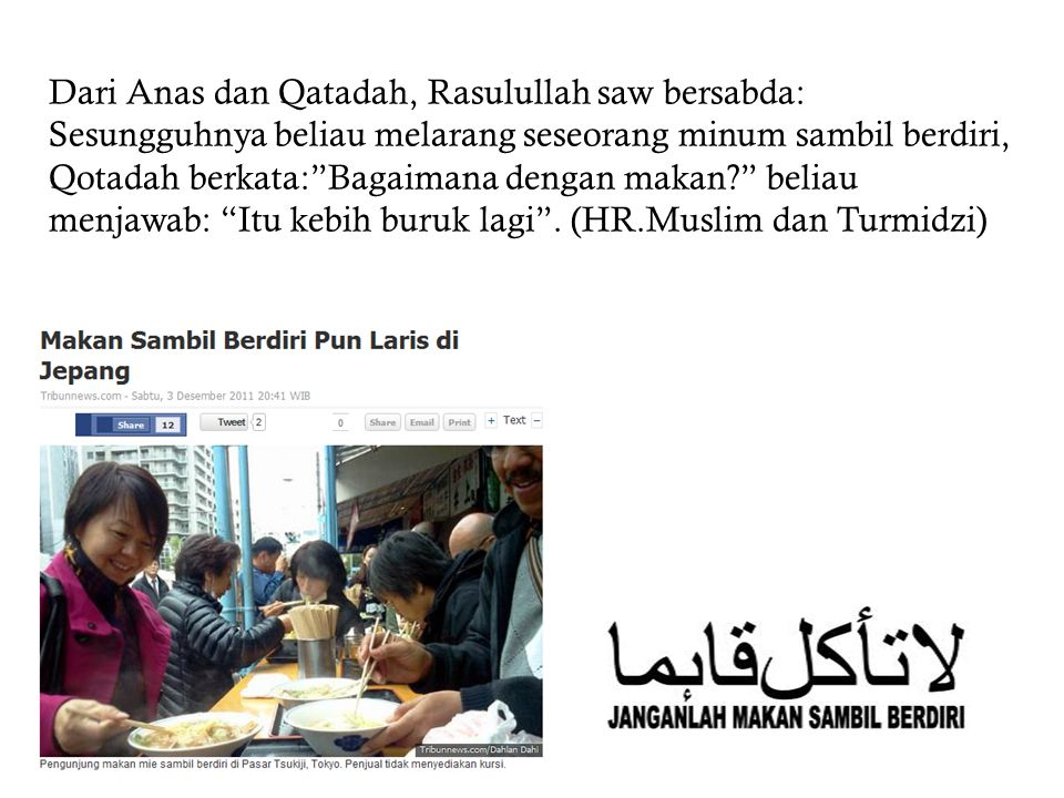 Dari Anas dan Qatadah, Rasulullah saw bersabda: Sesungguhnya beliau melarang seseorang minum sambil berdiri, Qotadah berkata: Bagaimana dengan makan beliau menjawab: Itu kebih buruk lagi .