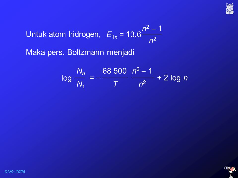 E1n = 13,6 n2  1. n2. Untuk atom hidrogen, Maka pers. Boltzmann menjadi. log = Nn. N1.