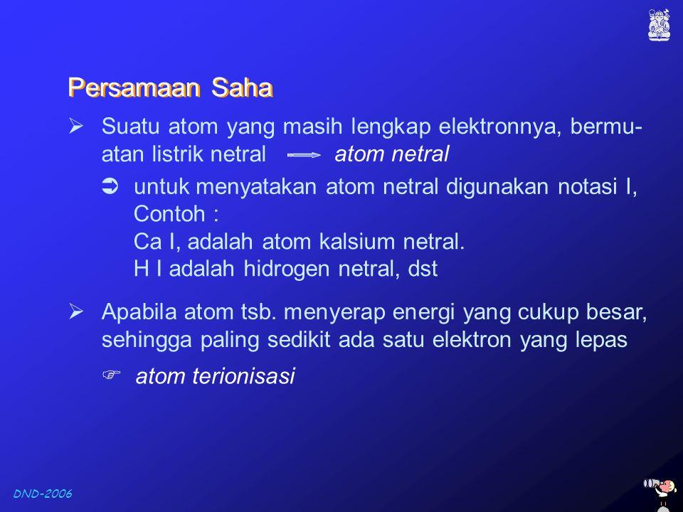 Persamaan Saha Suatu atom yang masih lengkap elektronnya, bermu-atan listrik netral. atom netral. untuk menyatakan atom netral digunakan notasi I,