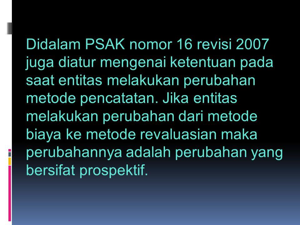 Didalam PSAK nomor 16 revisi 2007 juga diatur mengenai ketentuan pada saat entitas melakukan perubahan metode pencatatan.