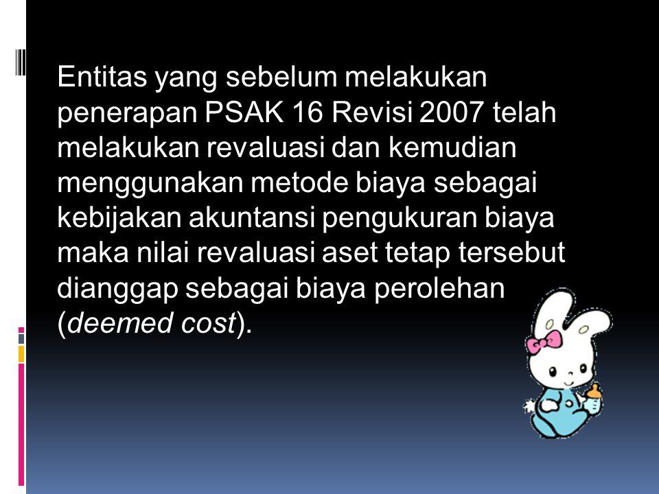 Entitas yang sebelum melakukan penerapan PSAK 16 Revisi 2007 telah melakukan revaluasi dan kemudian menggunakan metode biaya sebagai kebijakan akuntansi pengukuran biaya maka nilai revaluasi aset tetap tersebut dianggap sebagai biaya perolehan (deemed cost).